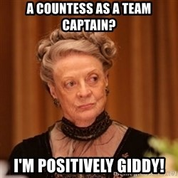 Dowager Countess of Grantham - A Countess as a team captain? I'm positively giddy!