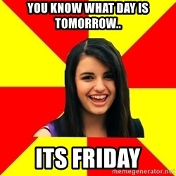Rebecca Black Meme - You know what day is tomorrow.. Its friday