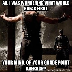 Bane Let the Games Begin - ah, i was wondering what would break first. your mind, or your grade point average?