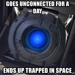 Portal Wheatley - Goes unconnected for a day ends up trapped in space
