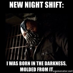Bane Meme - New night shift: I was born in the darkness, molded from it