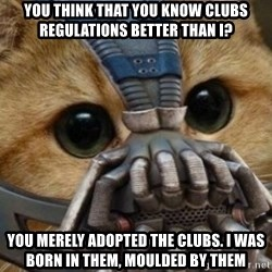 bane cat - You think that you know clubs regulations better than i? You merely adopted the clubs. i was born in them, moulded by them