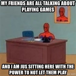and im just sitting here masterbating - My friends are all talking about playing games and I am jus sitting here with the power to not let them play