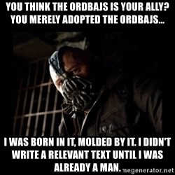 Bane Meme - You think the ordbajs is your ally? You merely adopted the ordbajs... I was born in it, molded by it. I didn't write a relevant text until I was already a man.