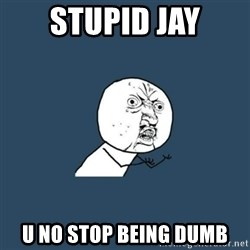 y you no - Stupid Jay U no stop being dumb