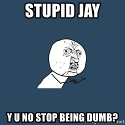 y you no - Stupid jay Y u no stop being dumb?