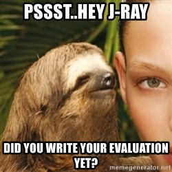 Whisper Sloth - pssst..hey j-ray did you write your evaluation yet?