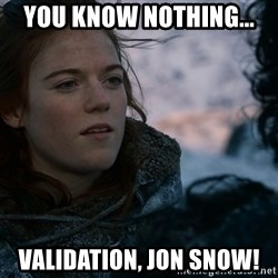 Ygritte knows more than you - YOU KNOW NOTHING... VALIDATION, JON SNOW!