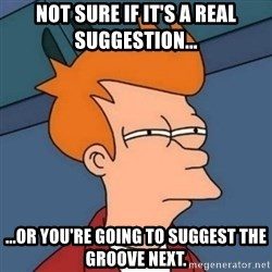 Not sure if troll - Not sure if it's a real suggestion... ...or you're going to suggest the Groove next.