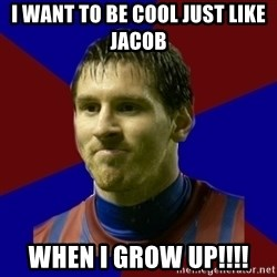 Lionel Messi - I want to be cool just like Jacob when I grow up!!!!