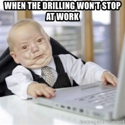 Working Babby - When the drilling won't stop at work