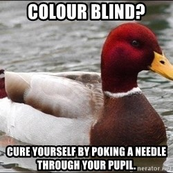 Malicious advice mallard - Colour blind? cure yourself by poking a needle through your pupil.