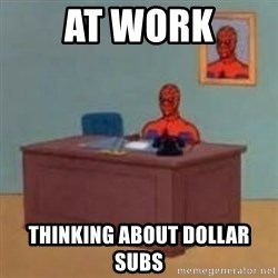 and im just sitting here masterbating - At work thinking about dollar subs