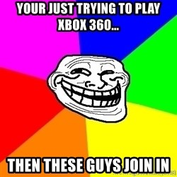 troll face1 - Your just trying to play XBOX 360... Then these guys join in