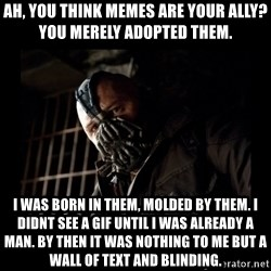 Bane Meme - Ah, you think memes are your ally? You merely adopted them. I was born in them, molded by them. I didnt see a gif until I was already a man. By then it was nothing to me but a wall of text and blinding.