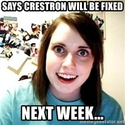 Psycho Ex Girlfriend - Says Crestron will be fixed next week...