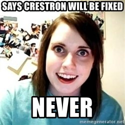 Psycho Ex Girlfriend - says crestron will be fixed never