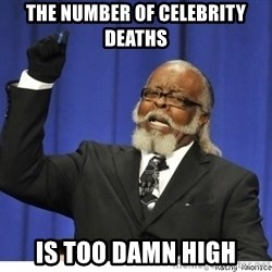 The tolerance is to damn high! - The number of celebrity deaths Is too damn high