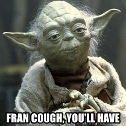 Yodanigger -  Fran cough, you'll have