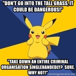 "Pokemon Logic  - ""Don't go into the tall grass, it could be dangerous!"" ""Take down an entire criminal organisation singlehandedly?  Sure, why not!"""