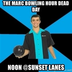 Annoying Bowler Guy  - The MARC Bowling Hour Dead Day  noon @sunset lanes