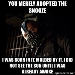 Bane Meme - YOU MERELY ADOPTED THE SNOOZE I was born in it, molded by it. I did not see the sun until I was already awake