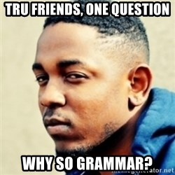 Kendrick Lamar - Tru friends, one question Why so grammar?