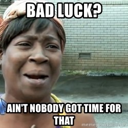 nobody got time fo dat - Bad Luck? Ain't nobody got time for that