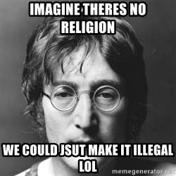 John Lennon - imagine theres no religion we could jsut make it illegal lol
