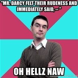 """Privilege Denying Dude - """"Mr. Darcy felt their rudeness and immediately said, -- """" Oh hellz naw"""