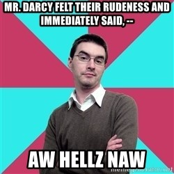Privilege Denying Dude - Mr. Darcy felt their rudeness and immediately said, -- Aw Hellz Naw