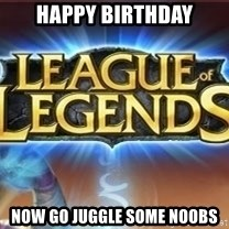 League of legends - Happy Birthday now go juggle some noobs