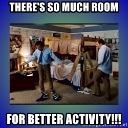 There's so much more room - There's so much room For better activity!!!