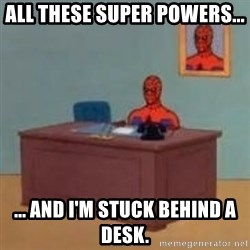 and im just sitting here masterbating - All these Super Powers... ... and I'm stuck behind a desk.
