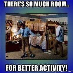 There's so much more room - THERE's So Much Room.. For Better Activity!