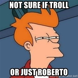 Not sure if troll - not sure if troll or just roberto
