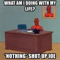 and im just sitting here masterbating - what am i doing with my life? *nothing* shut up joe