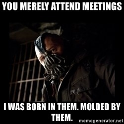 Bane Meme - You merely attend meetings I was born in them. Molded by them.