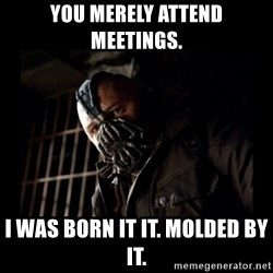 Bane Meme - You merely attend meetings. I was born it it. Molded by it.