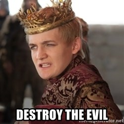 Douchebag Joffrey Baratheon -  destroy the evil