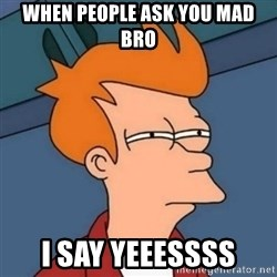 Not sure if troll - when people ask you mad bro I say YEEESSSS