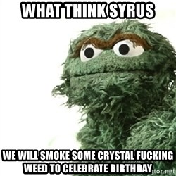 Sad Oscar - What think Syrus We will smoke some crystal fucking weed to celebrate Birthday