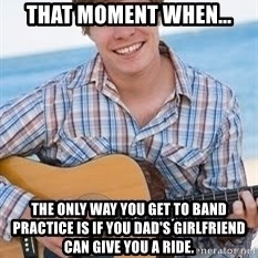 Guitar douchebag - That moment when... the only way you get to band practice is if you dad's girlfriend can give you a ride.