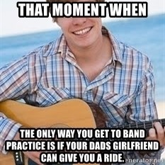 Guitar douchebag - That moment when  the only way you get to band practice is if your dads girlfriend can give you a ride.