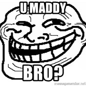 You Mad Bro - u maddy bro?