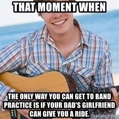 Guitar douchebag - That moment when  the only way you can get to band practice is if your dad's girlfriend can give you a ride.