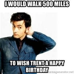 Doctor Who - I would walk 500 miles To wish Trent a happy birthday