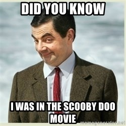 MR bean - did you know i was in the scooby doo movie