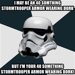 stormtrooper - I may be an 40 somthing stormtrooper armor wearing dork But i'm YOUR 40 something stormtrooper armor wearing dork!