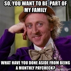Willy Wonka - So, you want to be  part of my family what have you done aside from being a monthly paycheck?